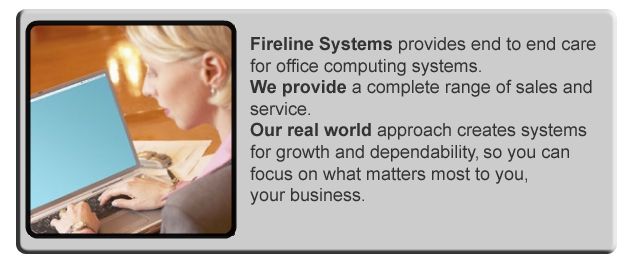 Fireline Systems provides end to end care for small business computing systems.  We provide acomplete range of sales and services.  Our real world approach creates systems for growth and dependability , so you can focus on what matters most to you, your business